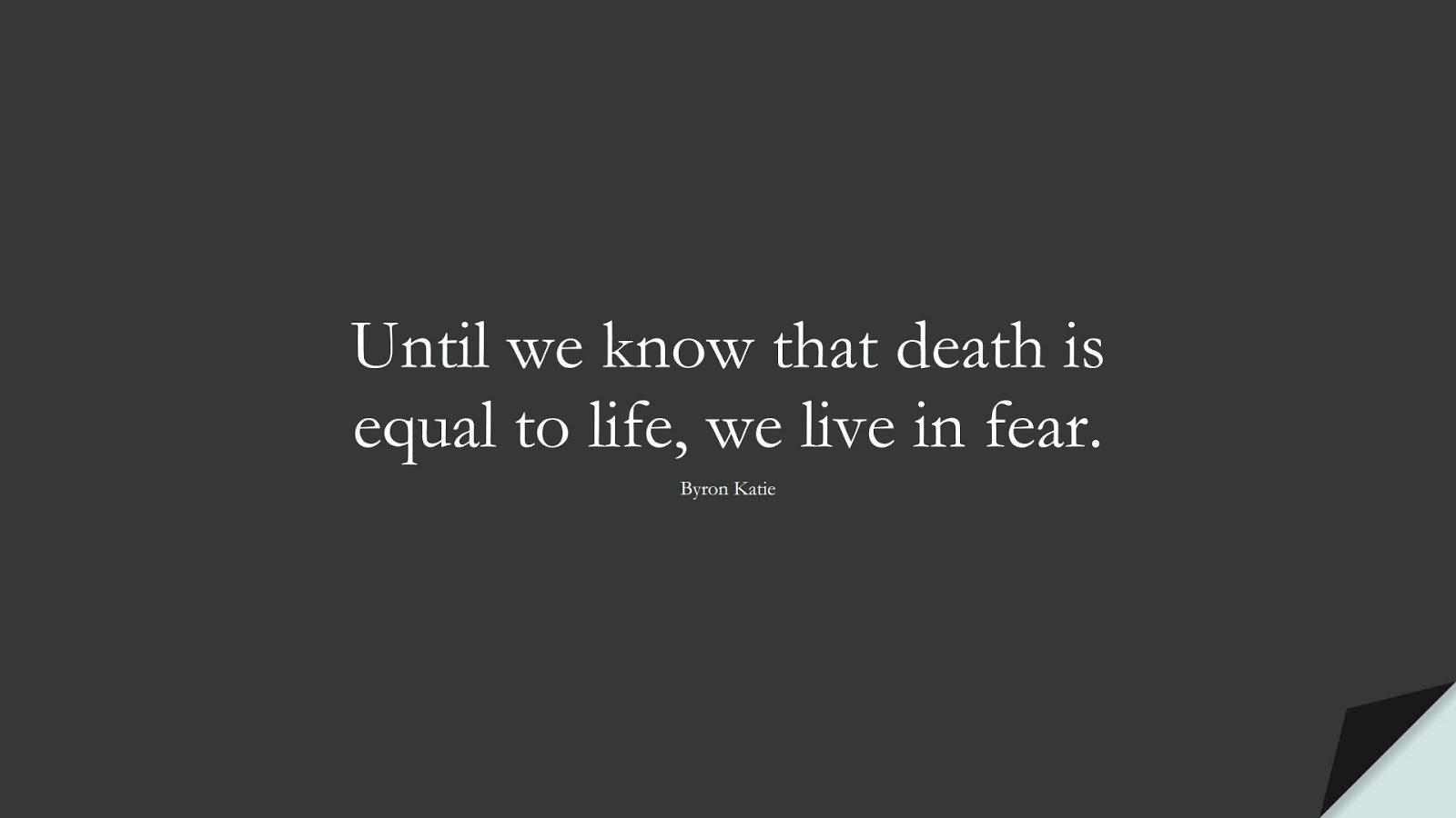 Until we know that death is equal to life, we live in fear. (Byron Katie);  #CalmQuotes