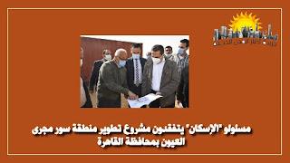مسئولو _الإسكان_ يتفقدون مشروع تطوير منطقة سور مجرى العيون بمحافظة القاهرة