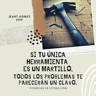 si tu única herramienta es un martillo, todos los problemas te parecerán un clavo