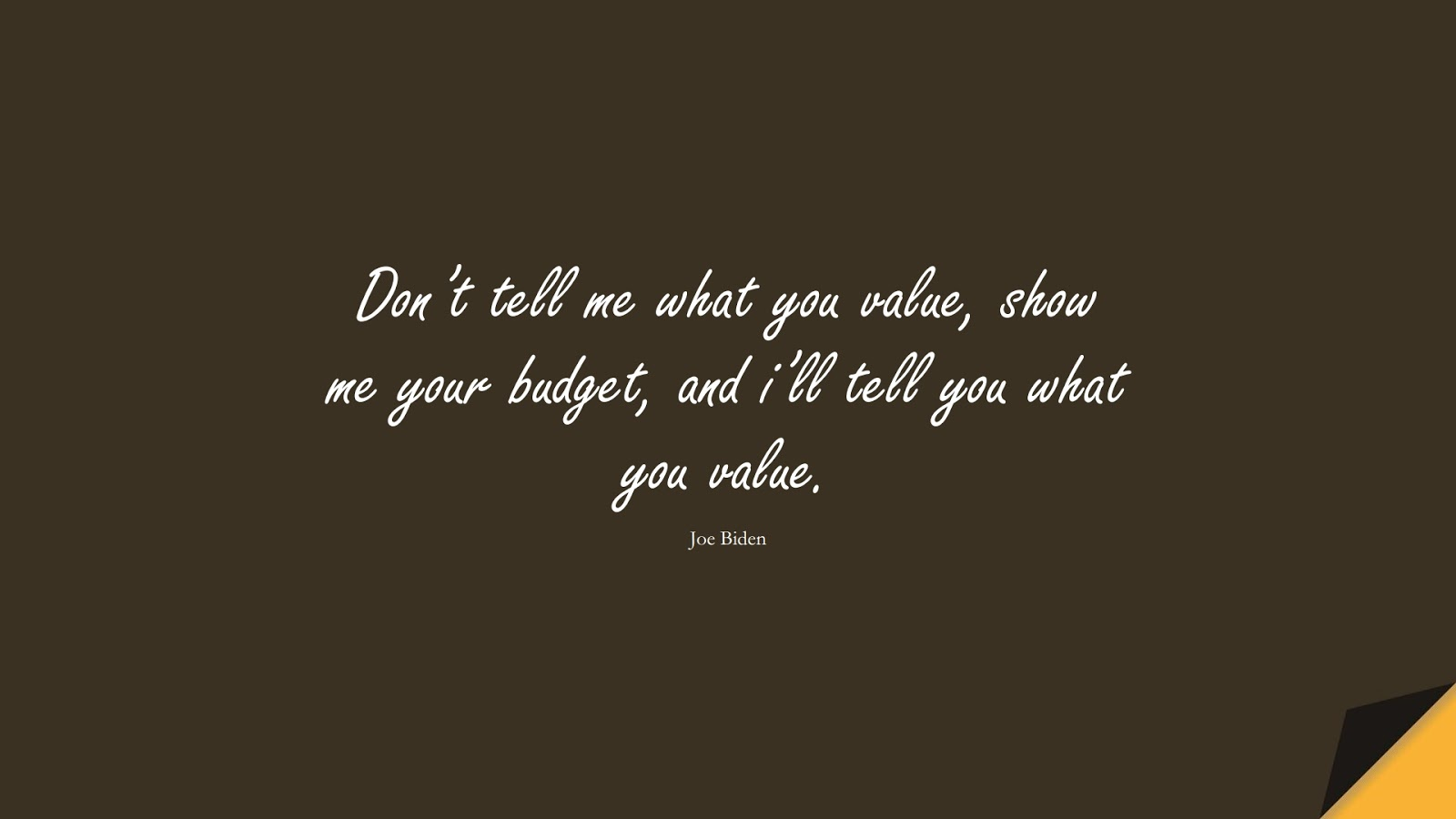 Don't tell me what you value, show me your budget, and i'll tell you what you value. (Joe Biden);  #MoneyQuotes