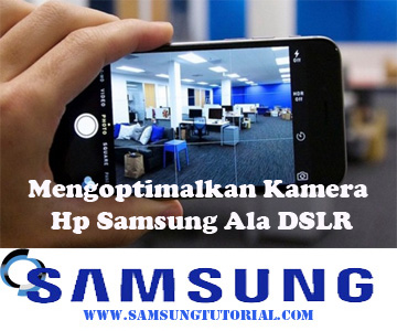 Mengoptimalkan Kamera Hp Samsung Ala DSLR