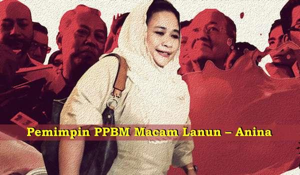 Pemimpin PPBM Macam Lanun – Anina