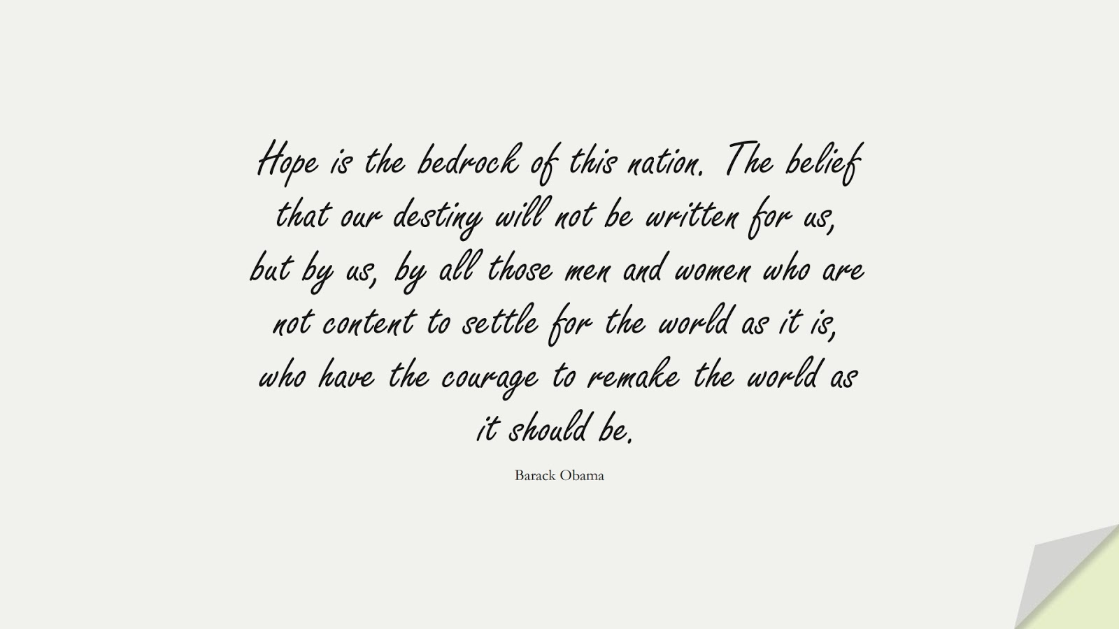 Hope is the bedrock of this nation. The belief that our destiny will not be written for us, but by us, by all those men and women who are not content to settle for the world as it is, who have the courage to remake the world as it should be. (Barack Obama);  #FamousQuotes