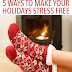 5 Ways to Make Your Holidays Stress Free