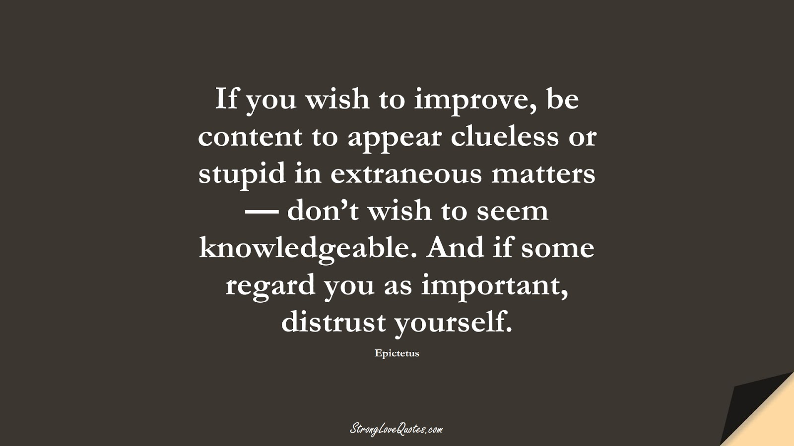 If you wish to improve, be content to appear clueless or stupid in extraneous matters — don't wish to seem knowledgeable. And if some regard you as important, distrust yourself. (Epictetus);  #LearningQuotes