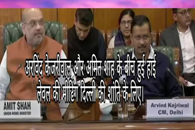 अरविंद केजरीवाल और अमित शाह के बीच हुई हाई लेवल की मीटिंग दिल्ली की शांति के लिए