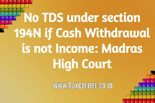 no-tds-under-section-194n-if-cash-withdrawal-is-not-income-madras-high-court