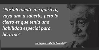 """""""Posiblemente me quisiera, vaya uno a saberlo, pero lo cierto es que tenía una habilidad especial para herirme."""" Mario Benedetti"""
