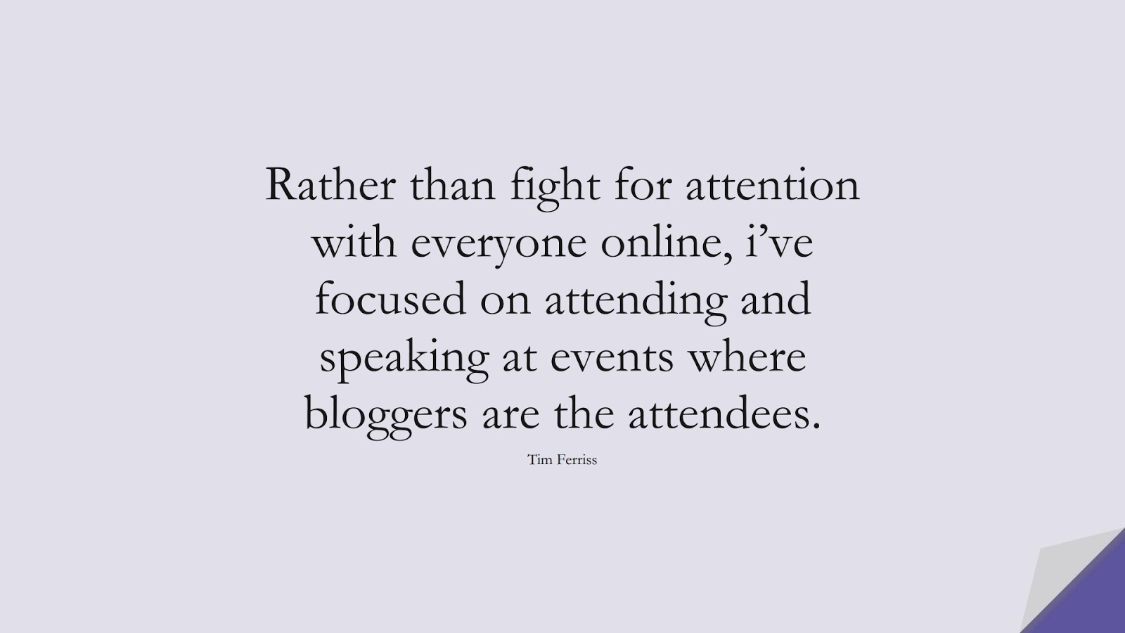 Rather than fight for attention with everyone online, i've focused on attending and speaking at events where bloggers are the attendees. (Tim Ferriss);  #TimFerrissQuotes