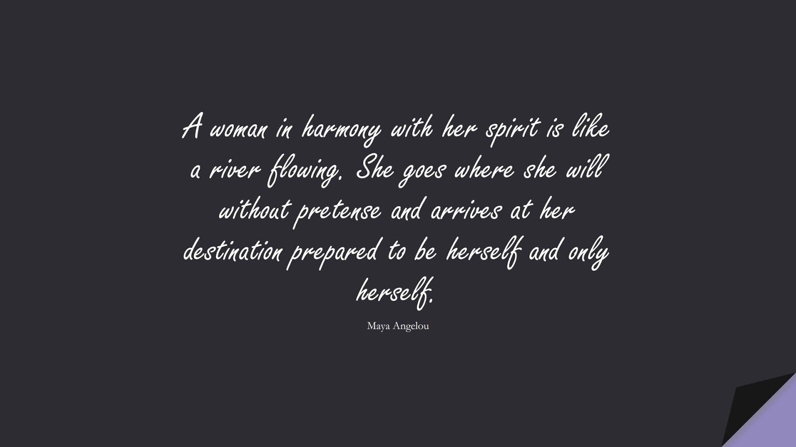 A woman in harmony with her spirit is like a river flowing. She goes where she will without pretense and arrives at her destination prepared to be herself and only herself. (Maya Angelou);  #MayaAngelouQuotes