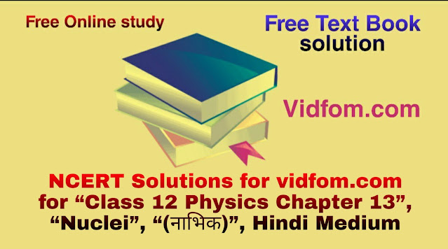 """NCERT Solutions for vidfom.com for """"Class 12 Physics Chapter 13"""", """"Nuclei"""", """"(नाभिक)"""", Hindi Medium"""