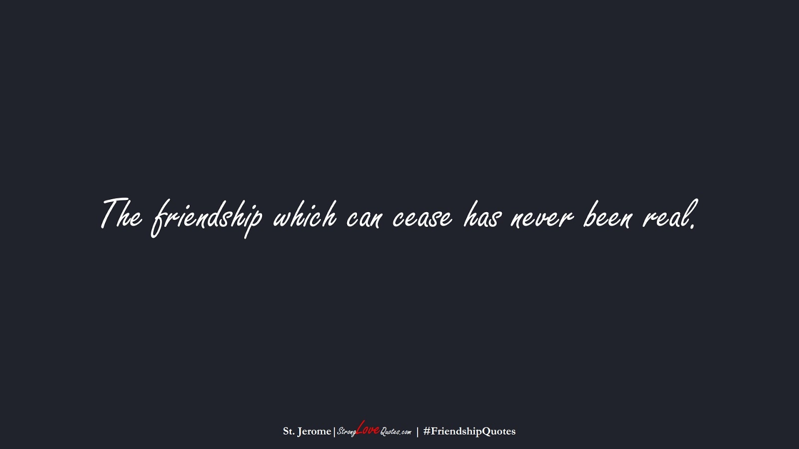 The friendship which can cease has never been real. (St. Jerome);  #FriendshipQuotes