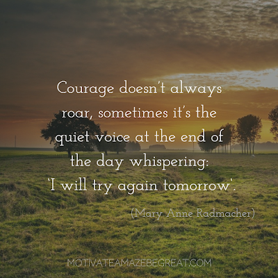"Never Quit Quotes: ""Courage doesn't always roar, sometimes it's the quiet voice at the end of the day whispering 'I will try again tomorrow.'"" – Mary Anne Radmacher"