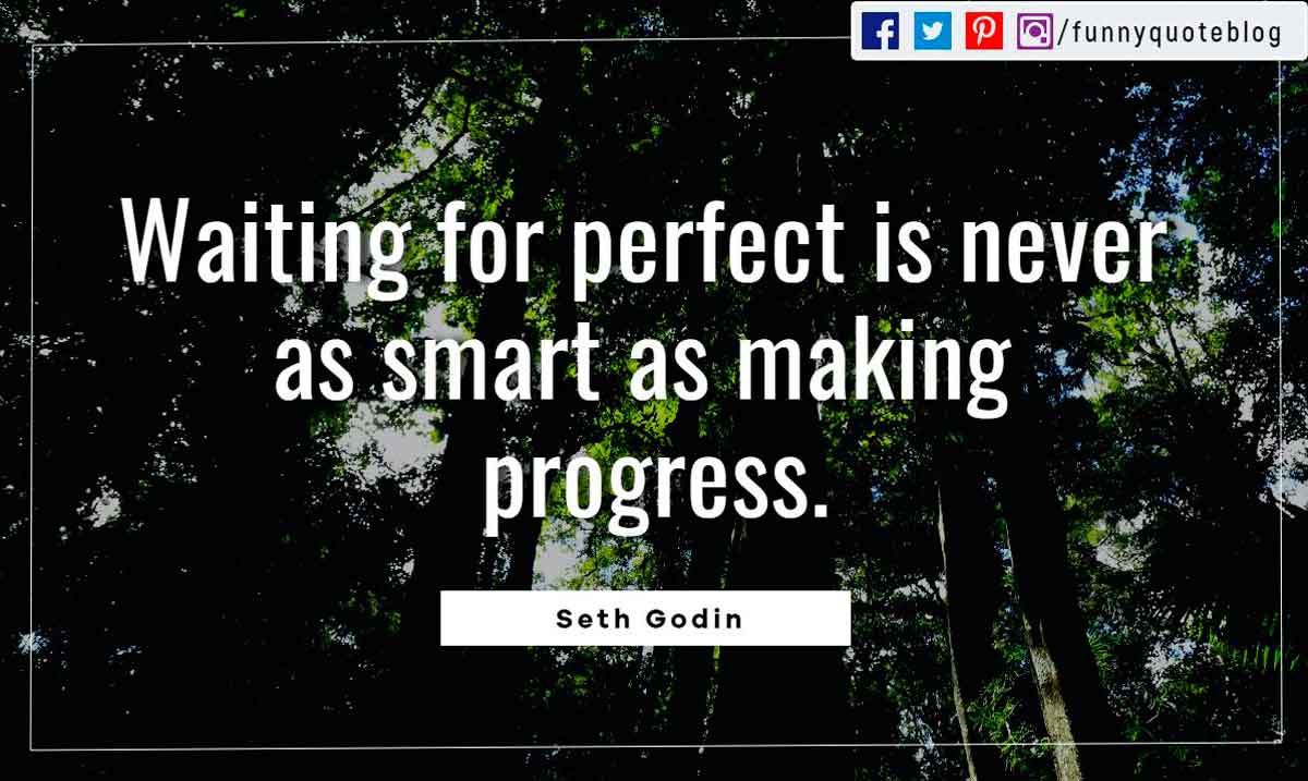 Waiting for perfect is never as smart as making progress.