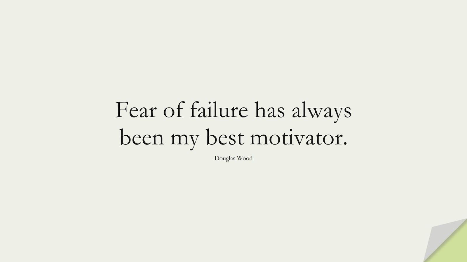Fear of failure has always been my best motivator. (Douglas Wood);  #ShortQuotes