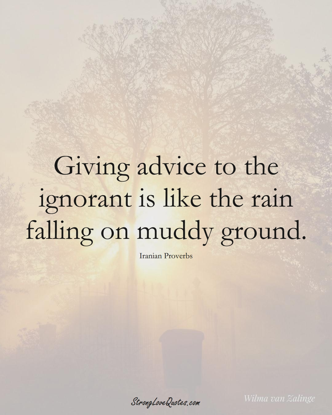 Giving advice to the ignorant is like the rain falling on muddy ground. (Iranian Sayings);  #MiddleEasternSayings
