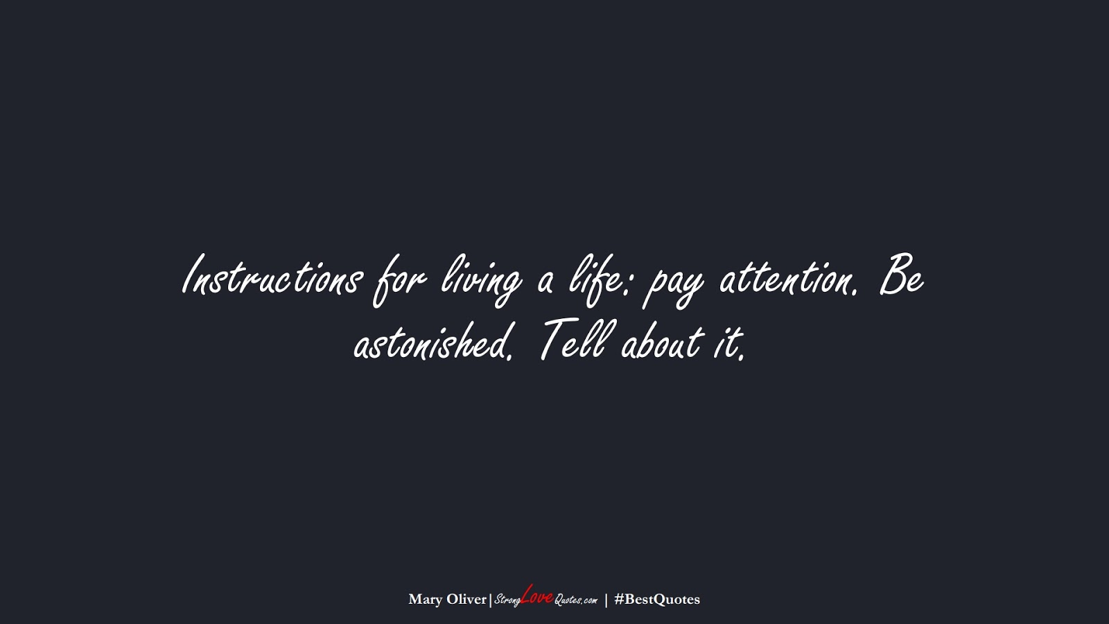 Instructions for living a life: pay attention. Be astonished. Tell about it. (Mary Oliver);  #BestQuotes