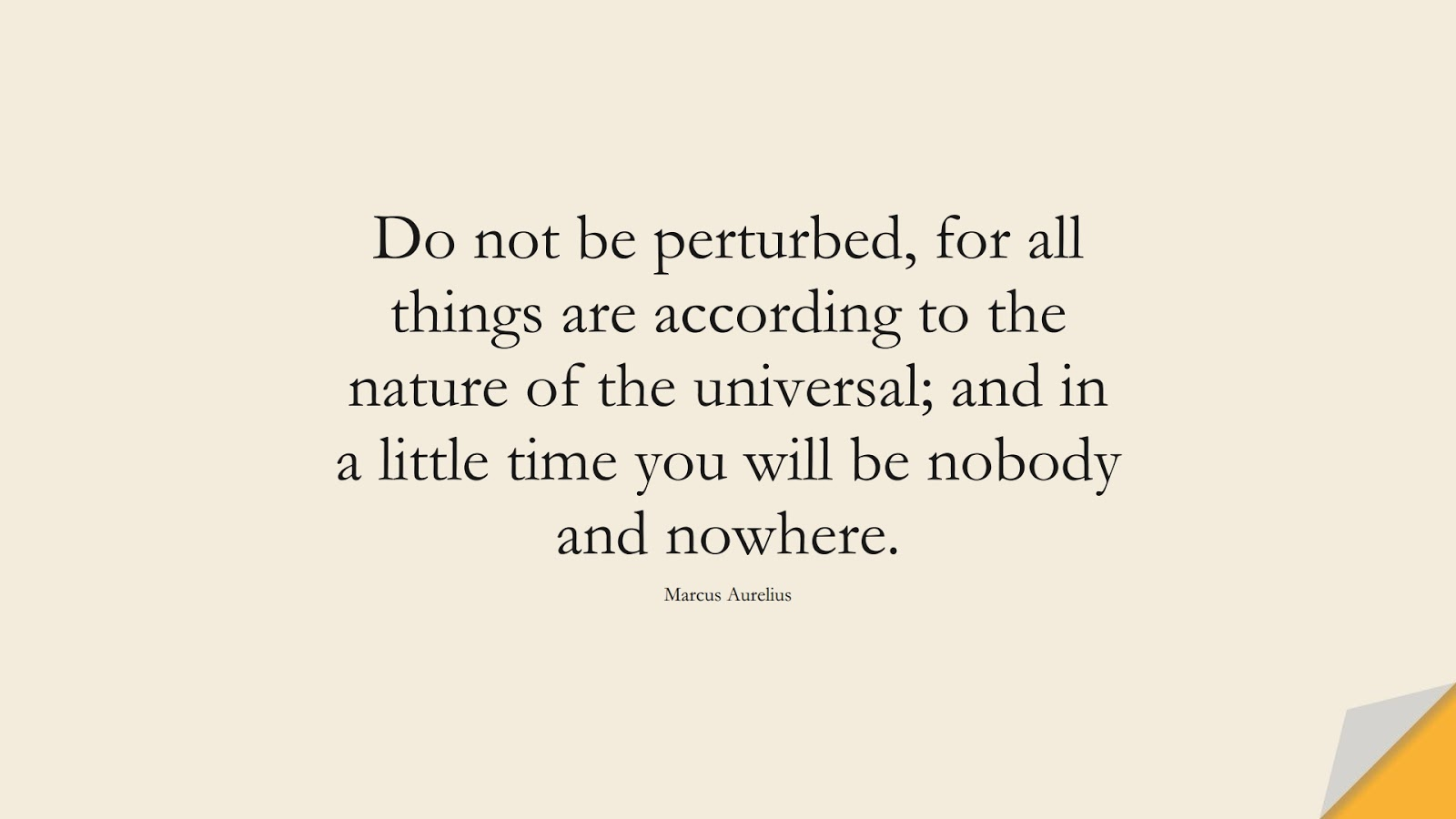 Do not be perturbed, for all things are according to the nature of the universal; and in a little time you will be nobody and nowhere. (Marcus Aurelius);  #MarcusAureliusQuotes