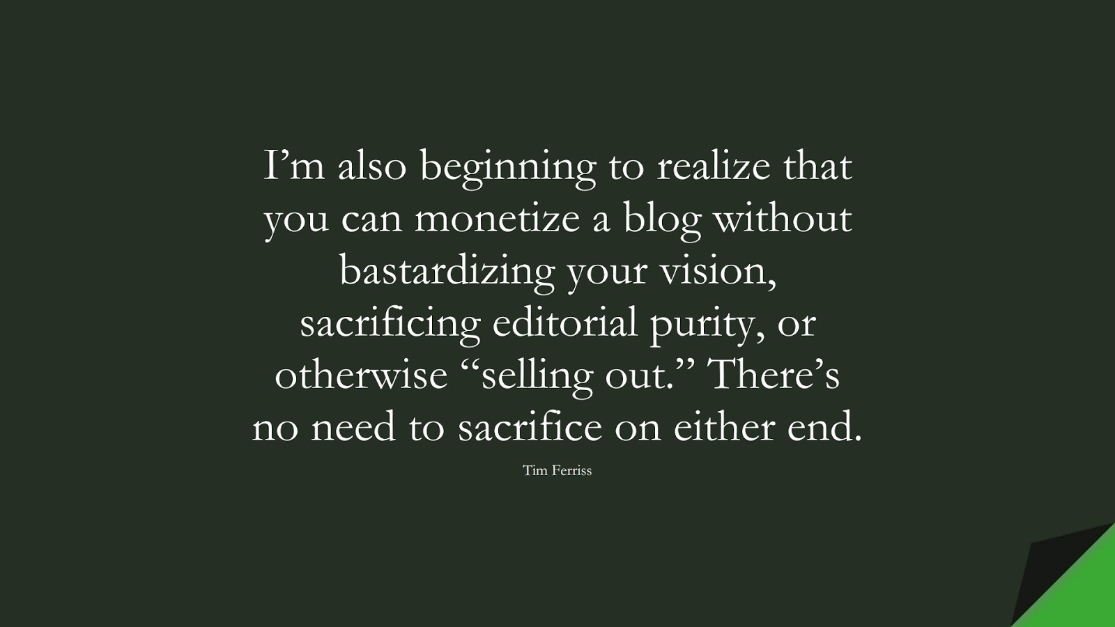 """I'm also beginning to realize that you can monetize a blog without bastardizing your vision, sacrificing editorial purity, or otherwise """"selling out."""" There's no need to sacrifice on either end. (Tim Ferriss);  #TimFerrissQuotes"""
