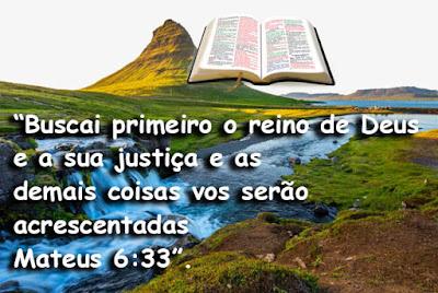 """""""Buscai primeiro o reino de Deus  e a sua justiça e as  demais coisas vos serão  acrescentadas  Mateus 6:33""""."""