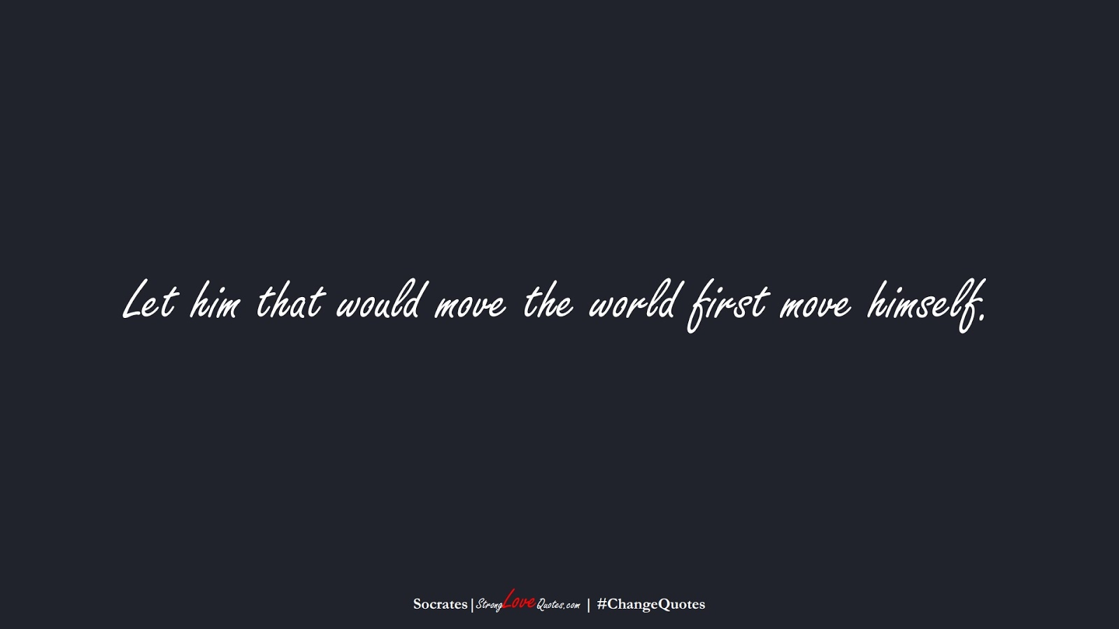 Let him that would move the world first move himself. (Socrates);  #ChangeQuotes