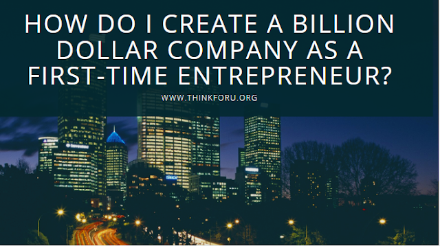 How do I create a billion dollar company as a first-time entrepreneur? Here are the few Strong thought and Mindset that may help you to build Billion-dollar Company as the first time entrepreneur Billion-dollar company, First time entrepreneur, create a plan, create billion dollar, canva billion dollar, startup,