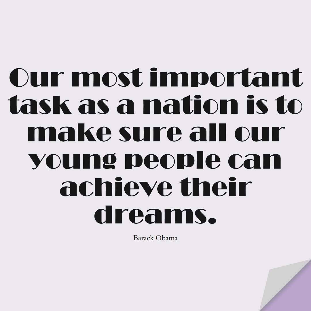 Our most important task as a nation is to make sure all our young people can achieve their dreams. (Barack Obama);  #HumanityQuotes