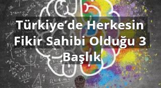 Türkiye'de Herkesin Fikir Sahibi Olduğu 3 Başlık