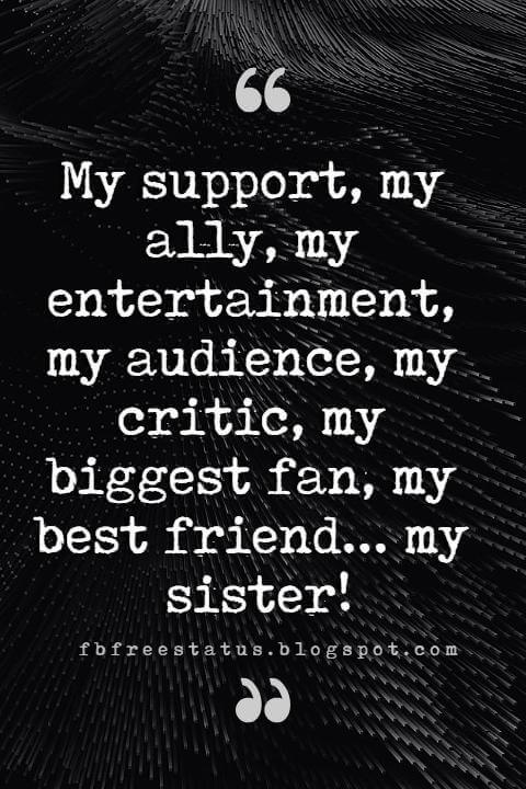 sister quotes images, My support, my ally, my entertainment, my audience, my critic, my biggest fan, my best friend... my sister!
