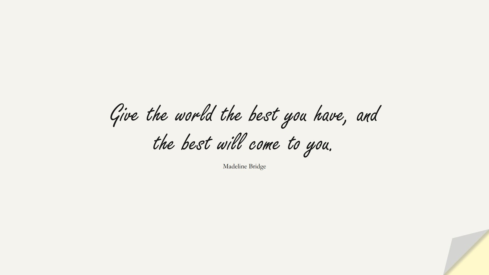 Give the world the best you have, and the best will come to you. (Madeline Bridge);  #SuccessQuotes