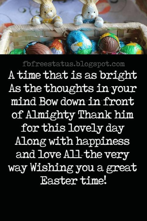 Easter Messages, A time that is as bright As the thoughts in your mind Bow down in front of Almighty Thank him for this lovely day Along with happiness and love All the very way Wishing you a great Easter time!