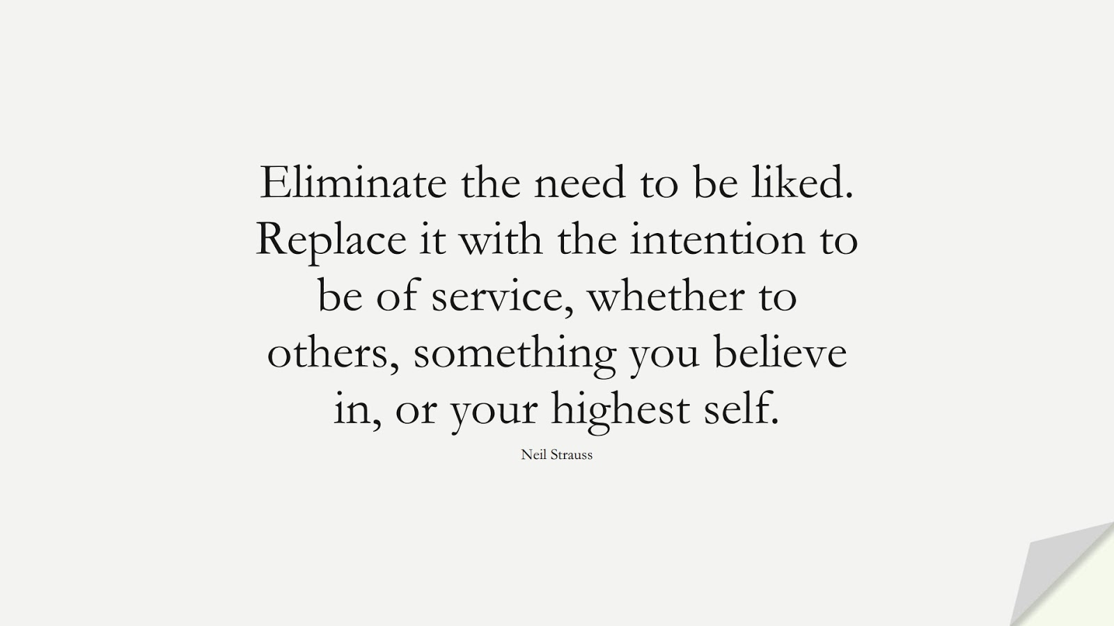 Eliminate the need to be liked. Replace it with the intention to be of service, whether to others, something you believe in, or your highest self. (Neil Strauss);  #SelfEsteemQuotes