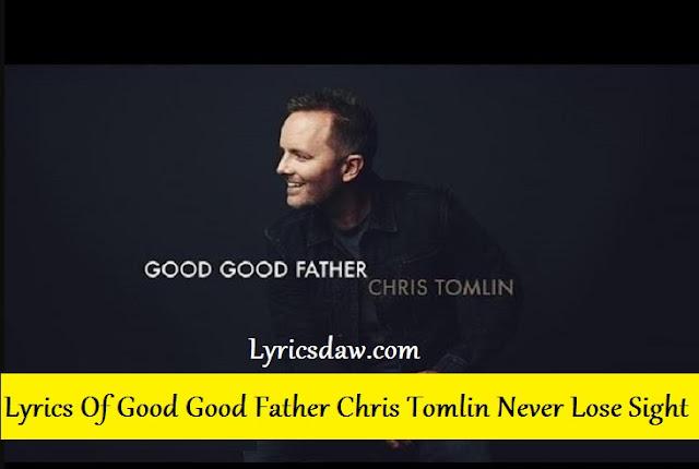 Lyrics Of Good Good Father Chris Tomlin | Never Lose Sight