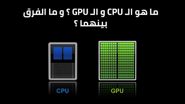 ما هو الـ CPU و الـ GPU ؟ ما الفرق بين الـ CPU و الـ GPU ؟
