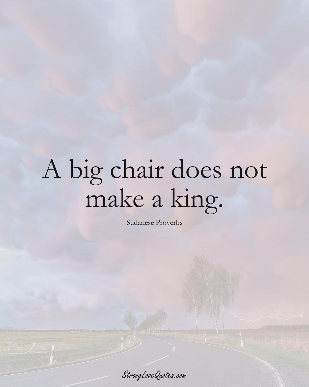 A big chair does not make a king. (Sudanese Sayings);  #AfricanSayings
