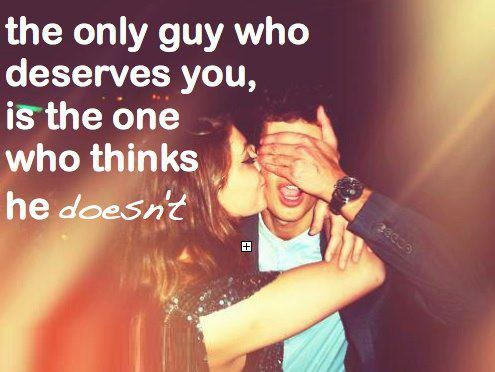 The Only Guy Who Deserves You Is The One Who Thinks He Doesnt I