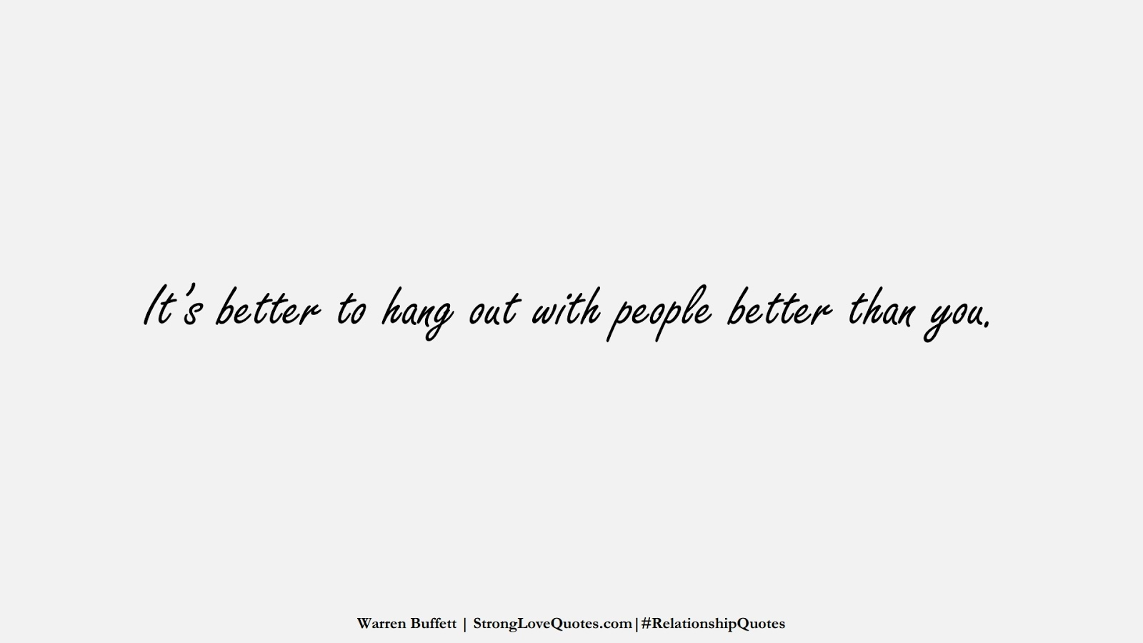 It's better to hang out with people better than you. (Warren Buffett);  #RelationshipQuotes