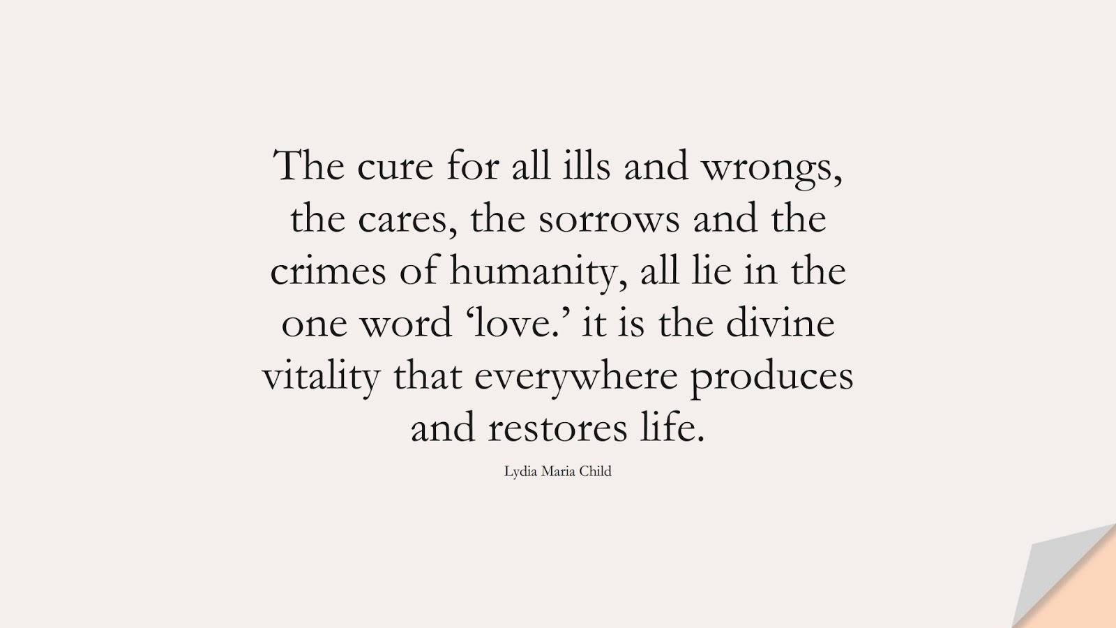 The cure for all ills and wrongs, the cares, the sorrows and the crimes of humanity, all lie in the one word 'love.' it is the divine vitality that everywhere produces and restores life. (Lydia Maria Child);  #LoveQuotes