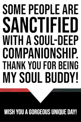 Some people are sanctified with a soul-deep companionship. Thank you for being my soul buddy! I wish you a gorgeous unique day!