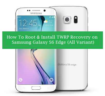 How To Root & Install TWRP Recovery on Samsung Galaxy S6 Edge (All