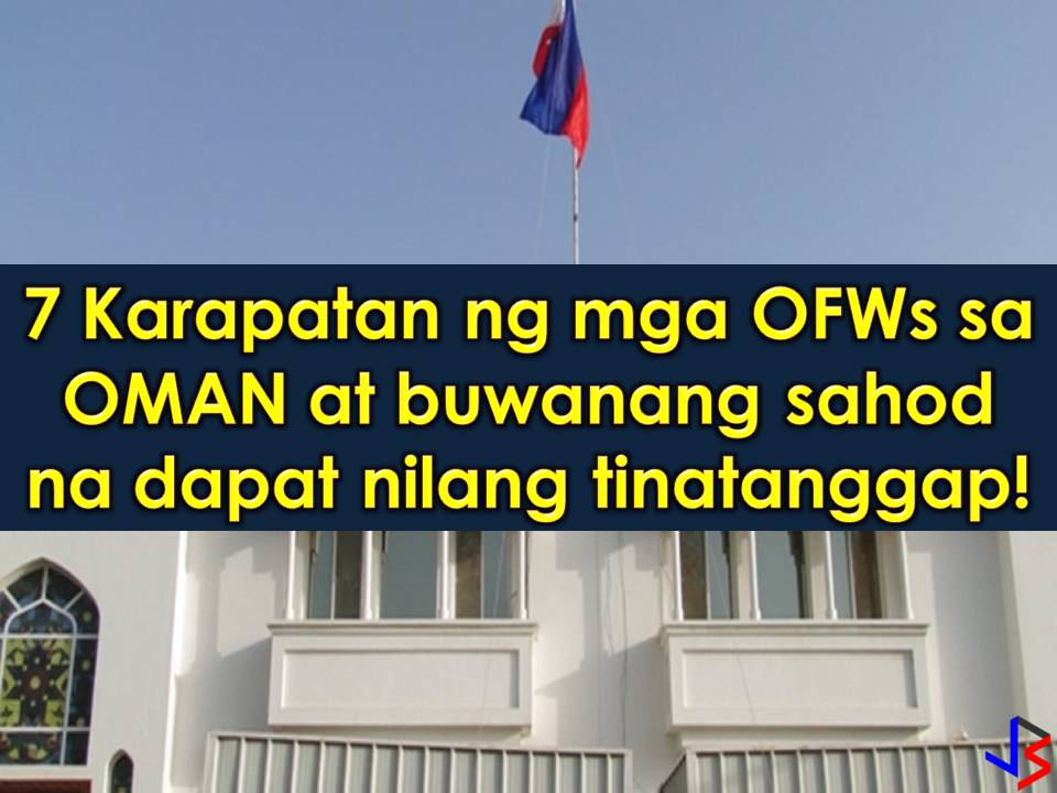 Oman is another country in the Middle East that is hiring Filipino workers every month. But don't you know how much Overseas Filipino Workers (OFWs) earn in that country per month?  According to Philippine Embassy in Oman, employed Filipino workers should earn at least OMR290 (approximately Php39,000) per month while working in the country. Including in the salary is OFW's minimum pay and other monthly financial benefits.  Because of this, the Philippine Embassy in Oman is reminding the sponsors or principal employers as well as foreign recruitment agencies of the basic rights due to all Filipino workers. Aside from the minimum monthly payments, the Philippine Overseas Labour Office (POLO) listed the following rights of OFWs in the Gulf state!  1. Passports should be kept with the worker unless voluntary entrusted to persons or institution, preferably with FRAs.  2. Workers are entitled to a paid leave (day off/rest day) of one day per week.  3. Sponsors must pay a month basic salary of not less than USD400 or OMR160 for domestic workers, and more than OMR160 for skilled workers.  4. The sponsor must provide decent food or its equivalent of food allowance of not less than OMR30.  5. The sponsors must also provide a suitable and safe accommodation or its equivalent accommodation allowance of not less than OMR80.  6. The sponsor must also provide free transportation from the worker's accommodation to the worksite and vice versa, or an equivalent transportation allowance of not less than OMR20.  7. The sponsor must provide health and accident insurance of the worker valid throughout the period of the working visa/contract.