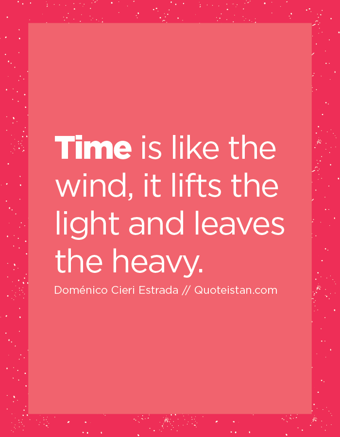 Time is like the wind, it lifts the light and leaves the heavy.
