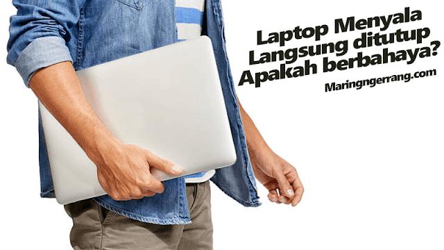 Laptop Menyala Langsung Ditutup, Berbahaya?