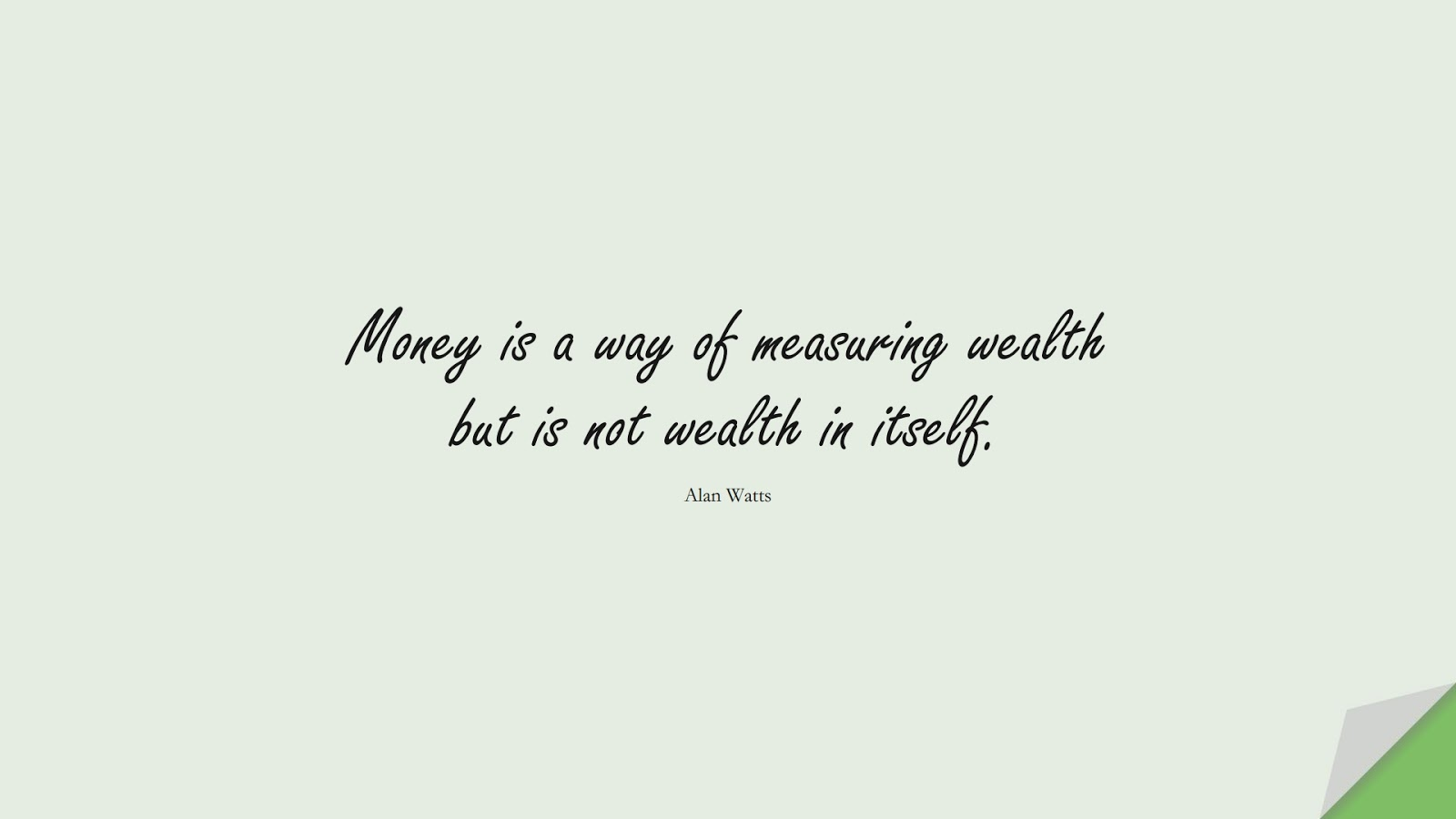 Money is a way of measuring wealth but is not wealth in itself. (Alan Watts);  #MoneyQuotes
