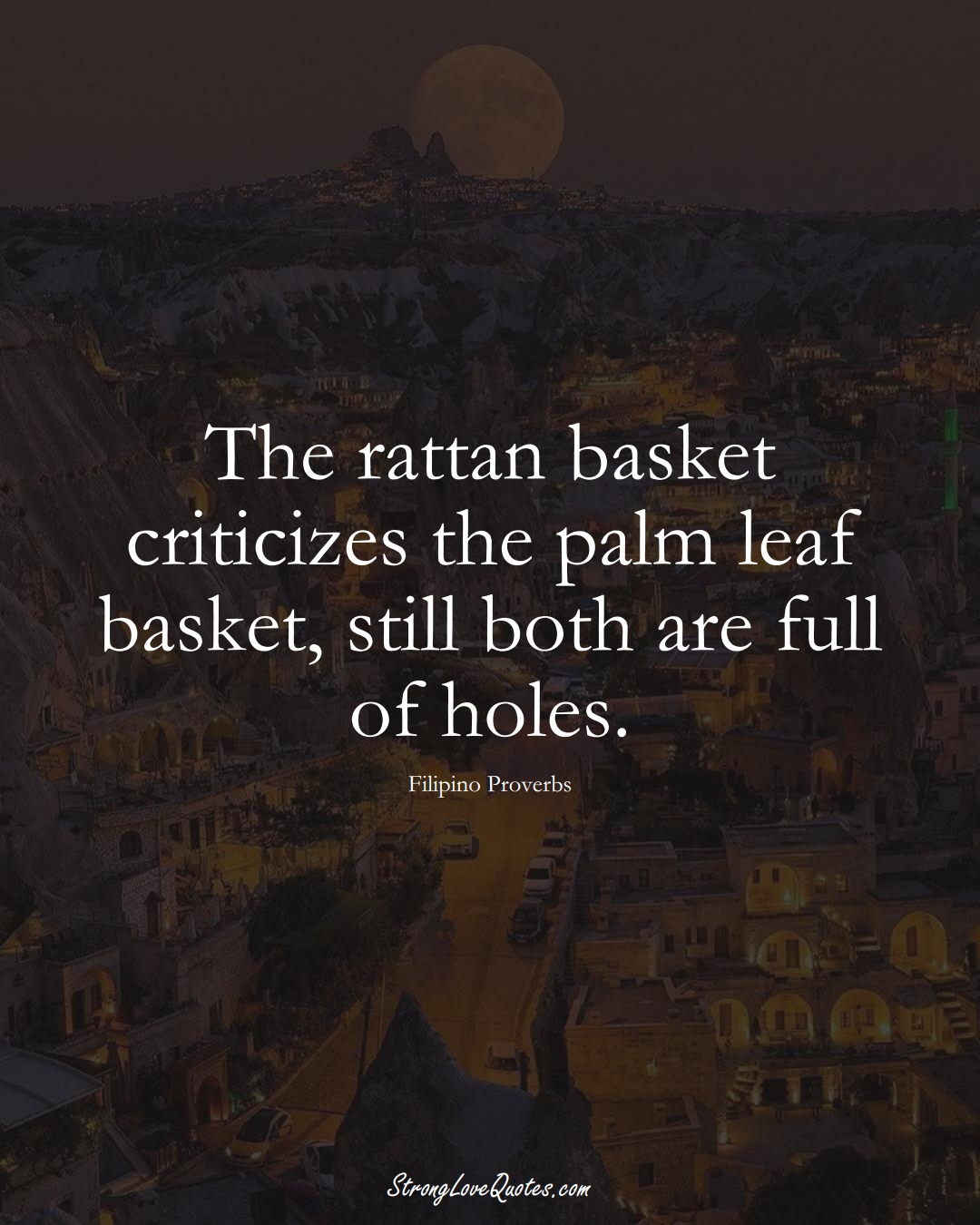 The rattan basket criticizes the palm leaf basket, still both are full of holes. (Filipino Sayings);  #AsianSayings