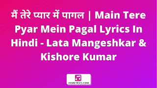 मैं तेरे प्यार में पागल | Main Tere Pyar Mein Pagal Lyrics In Hindi - Lata Mangeshkar & Kishore Kumar