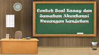 Contoh Soal Essay dan Jawaban Akuntansi Keuangan Lanjutan
