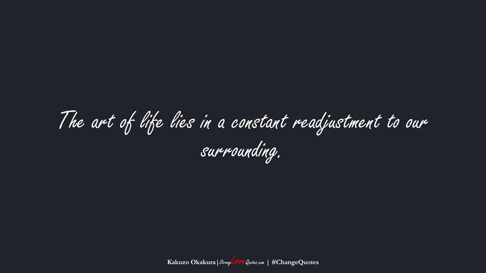 The art of life lies in a constant readjustment to our surrounding. (Kakuzo Okakura);  #ChangeQuotes