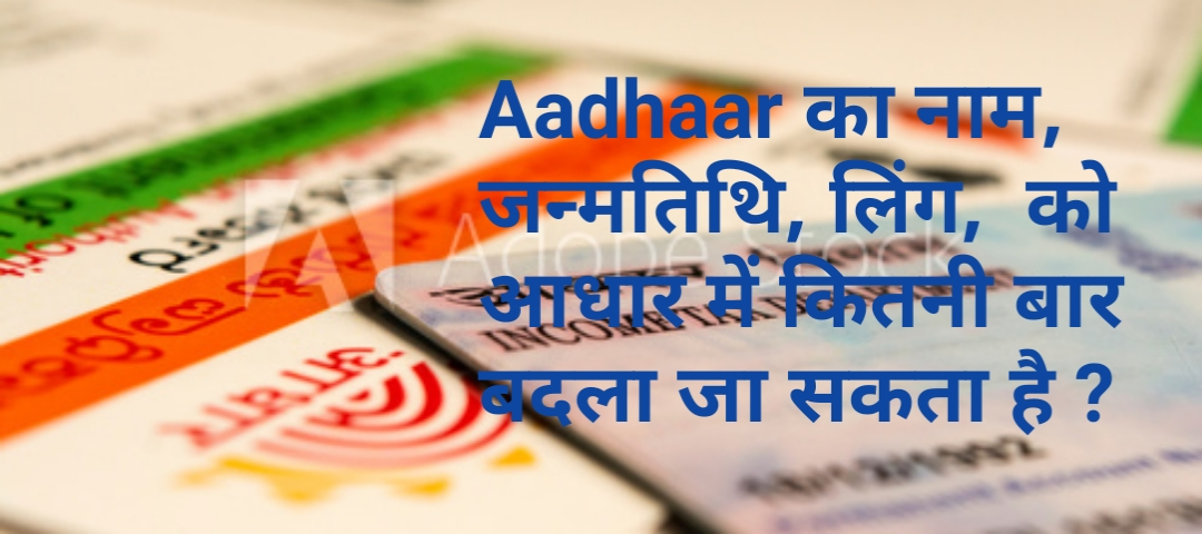 Aadhaar का नाम, जन्मतिथि, लिंग,  को आधार में कितनी बार बदला जा सकता है ?