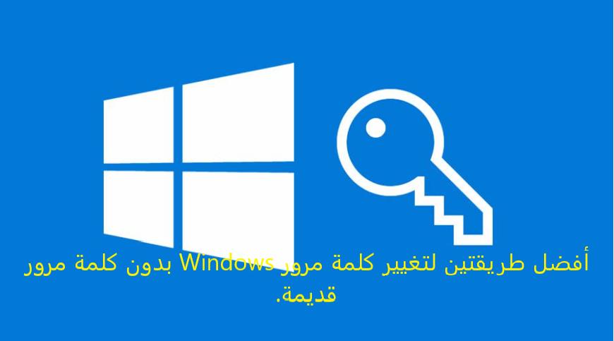 أفضل طريقتين لتغيير كلمة مرور Windows بدون كلمة مرور قديمة.